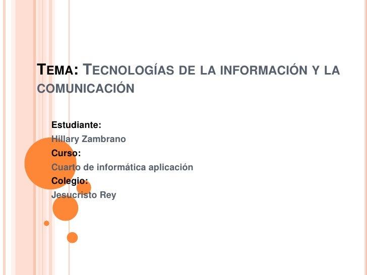 TEMA: TECNOLOGÍAS DE LA INFORMACIÓN Y LACOMUNICACIÓN Estudiante: Hillary Zambrano Curso: Cuarto de informática aplicación ...