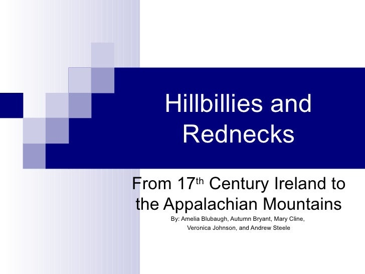 Hillbillies and Rednecks From 17 th  Century Ireland to the Appalachian Mountains By: Amelia Blubaugh, Autumn Bryant, Mary...