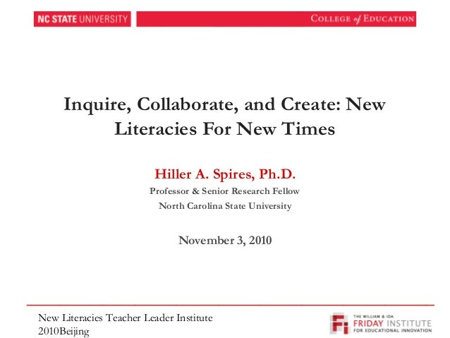 Inquire, Collaborate, and Create: New Literacies For New Times Hiller A. Spires, Ph.D. Professor & Senior Research Fellow ...