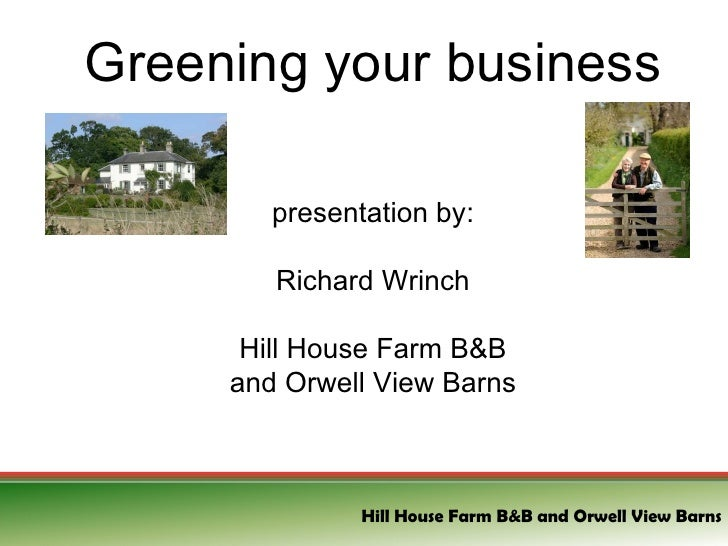 Greening your business presentation by: Richard Wrinch Hill House Farm B&B and Orwell View Barns