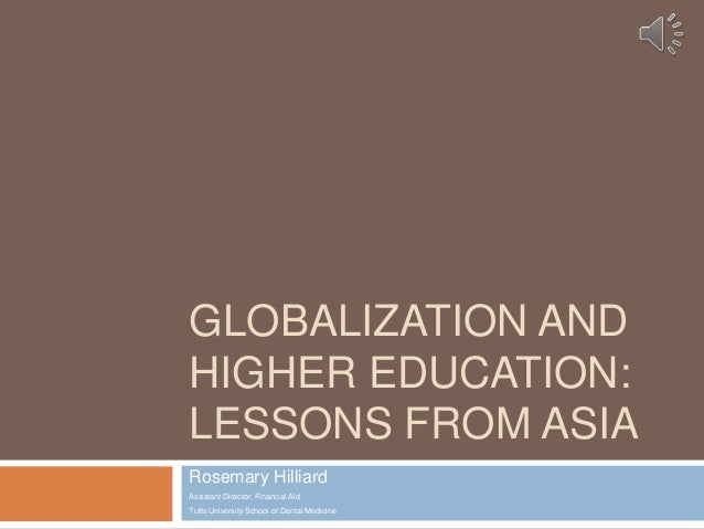 GLOBALIZATION AND HIGHER EDUCATION: LESSONS FROM ASIA Rosemary Hilliard Assistant Director, Financial Aid Tufts University...