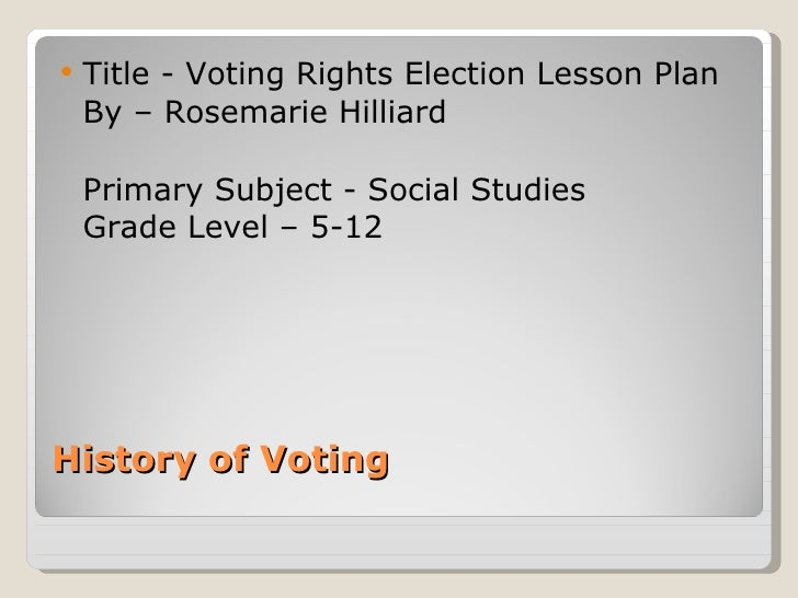 History of Voting  <ul><li>Title - Voting Rights Election Lesson Plan  By – Rosemarie Hilliard  </li></ul><ul><li>Primary ...