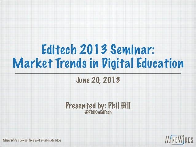 Editech 2013 Seminar: Market Trends in Digital Education June 20, 2013 Presented by: Phil Hill @PhilOnEdTech MindWires Con...
