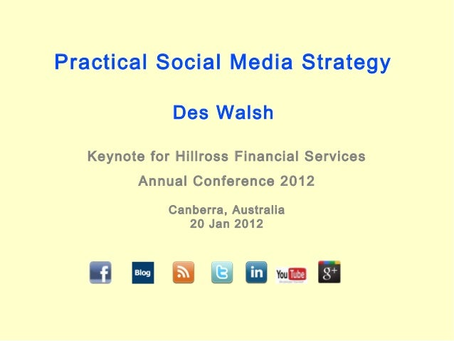 Practical Social Media Strategy Des Walsh Keynote for Hillross Financial Services Annual Conference 2012 Canberra, Austral...