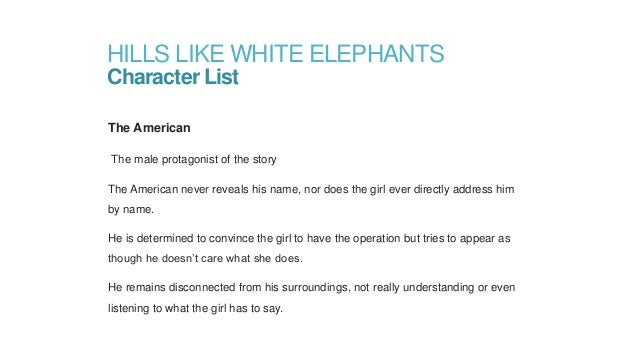 "an analysis of ernest hemingways story hills like white elephants Analysis of hills like white elephants, by ernest hemingway essay 978 words | 4 pages ""hills like white elephants"" by earnest hemingway is a short story from 1927 that describes a couple drinking at a train station in spain, and the story is relayed by an outside narrator."