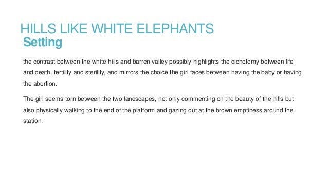 hills like white elephants abortion essay Hills like white elephants, written by ernest hemingway, is a story that takes place in spain while a man and woman wait for a train the story is set up as a.