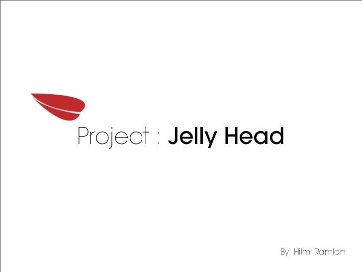 Project : Jelly Head                   By: Hilmi Ramlan