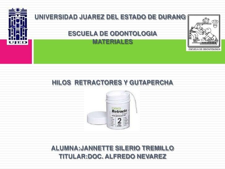UNIVERSIDAD JUAREZ DEL ESTADO DE DURANGO<br />ESCUELA DE ODONTOLOGIA<br />MATERIALES <br />HILOS  RETRACTORES Y GUTAPERCHA...