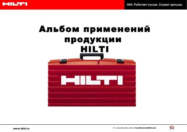 Hilti. Работает лучше. Служит дольше.  Альбом применений продукции HILTI  www.hilti.ru  For more information write on Ivan...