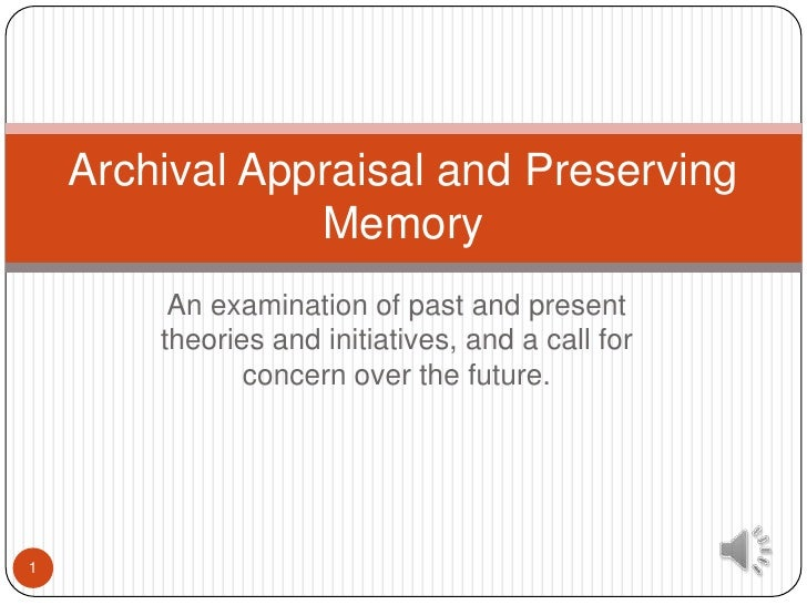 Archival Appraisal and Preserving                Memory         An examination of past and present        theories and ini...