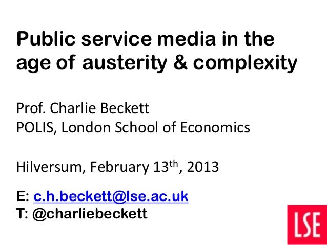 Public service media in theage of austerity & complexityProf. Charlie BeckettPOLIS, London School of EconomicsHilversum, F...
