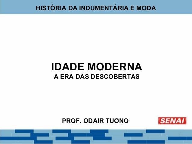 HISTÓRIA DA INDUMENTÁRIA E MODA  IDADE MODERNA  A ERA DAS DESCOBERTAS  PROF. ODAIR TUONO