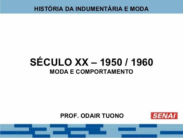 HISTÓRIA DA INDUMENTÁRIA E MODA  SÉCULO XX – 1950 / 1960  MODA E COMPORTAMENTO  PROF. ODAIR TUONO