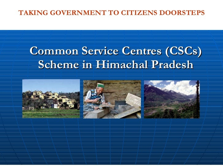 Common Service Centres (CSCs) Scheme in Himachal Pradesh TAKING GOVERNMENT TO CITIZENS DOORSTEPS