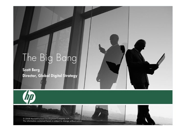 The Big Bang Scott Berg Director, Global Digital Strategy     © 2008 Hewlett-Packard Development Company, L.P. The informa...