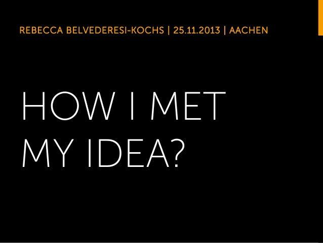 REBECCA BELVEDERESI-KOCHS | 25.11.2013 | AACHEN  HOW I MET MY IDEA?