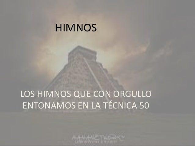 HIMNOSLOS HIMNOS QUE CON ORGULLO ENTONAMOS EN LA TÉCNICA 50