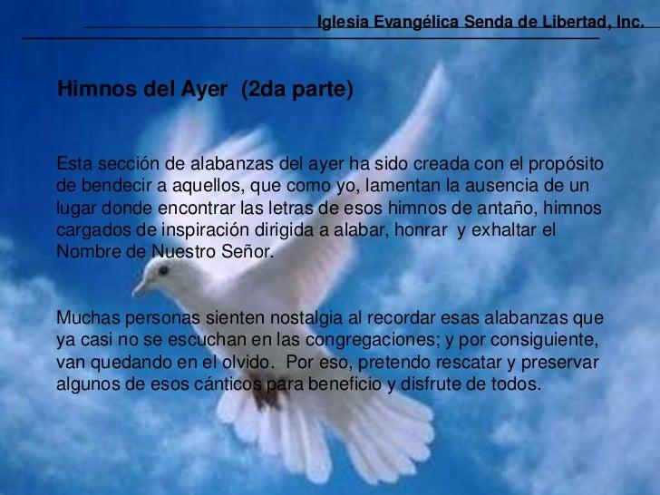 Iglesia Evangélica Senda de Libertad, Inc.Himnos del Ayer (2da parte)Esta sección de alabanzas del ayer ha sido creada con...