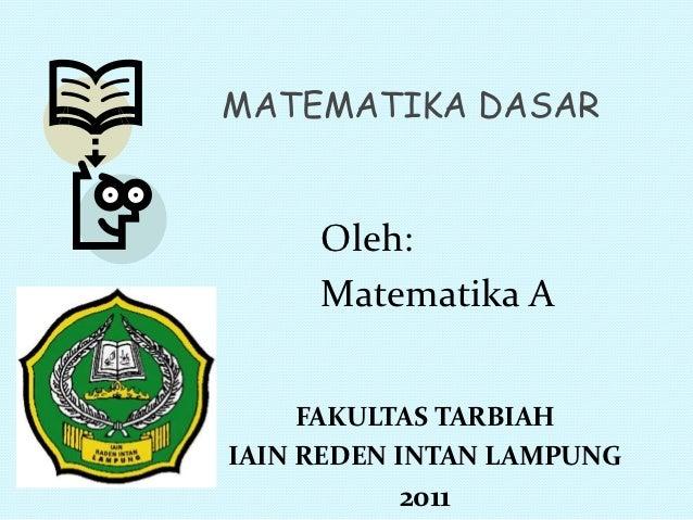 MATEMATIKA DASAR     Oleh:     Matematika A     FAKULTAS TARBIAHIAIN REDEN INTAN LAMPUNG          2011