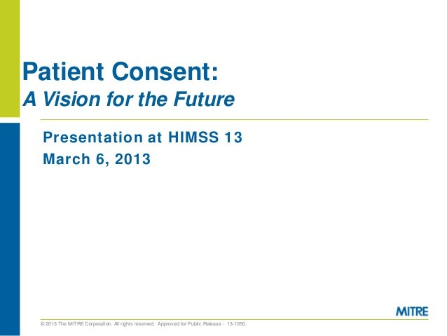 Patient Consent:A Vision for the Future  Presentation at HIMSS 13  March 6, 2013  © 2013 The MITRE Corporation. All rights...