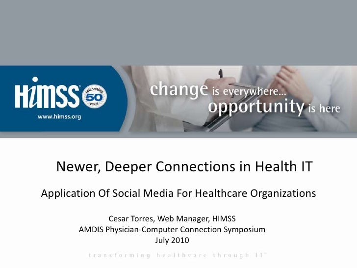 Newer, Deeper Connections in Health IT<br />Application Of Social Media For Healthcare Organizations<br />Cesar Torres, We...