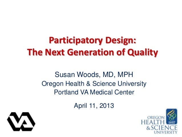 Participatory Design:The Next Generation of QualitySusan Woods, MD, MPHOregon Health & Science UniversityPortland VA Medic...