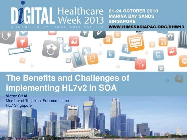 The Benefits and Challenges of implementing HL7v2 in SOA Victor CHAI Member of Technical Sub-committee HL7 Singapore