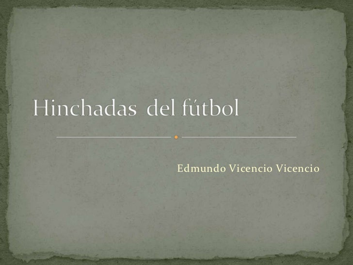 Hinchadas  del fútbol<br />Edmundo Vicencio Vicencio<br />