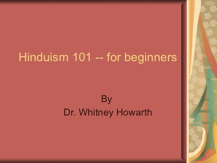 Hinduism 101 -- for beginners  By  Dr. Whitney Howarth