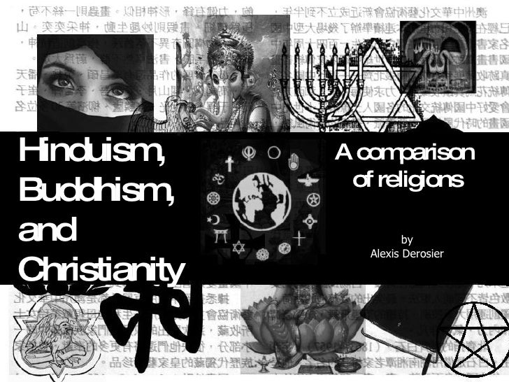 Hinduism,  Buddhism,  and  Christianity A comparison  of religions by Alexis Derosier