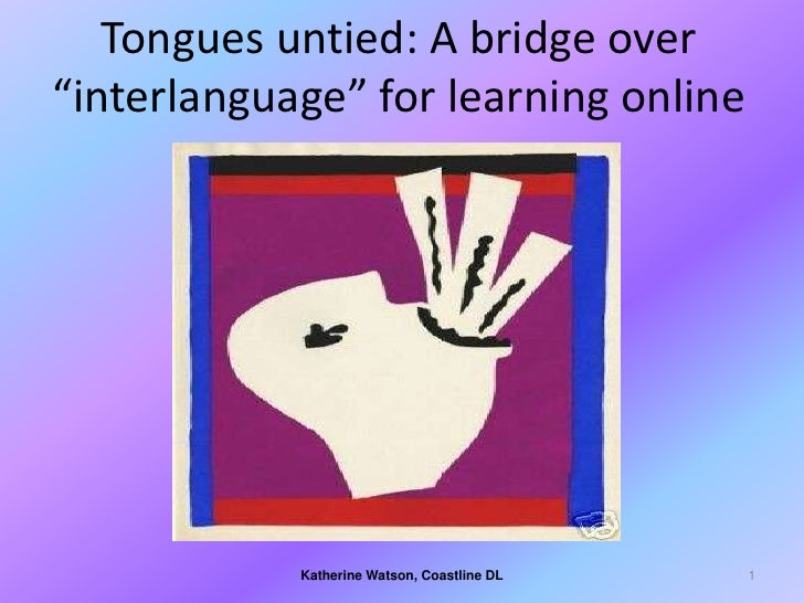 "Tongues untied: A bridge over ""interlanguage"" for learning online                 Katherine Watson, Coastline DL   1"