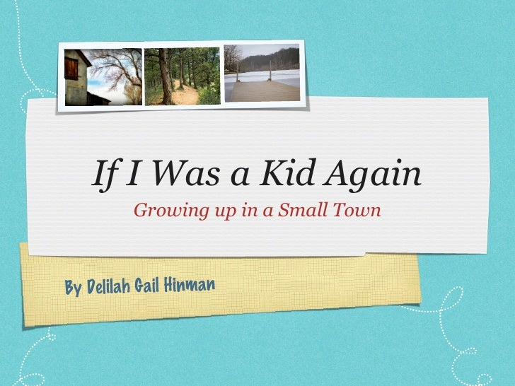 If I Was a Kid Again <ul><li>Growing up in a Small Town </li></ul>By Delilah Gail Hinman