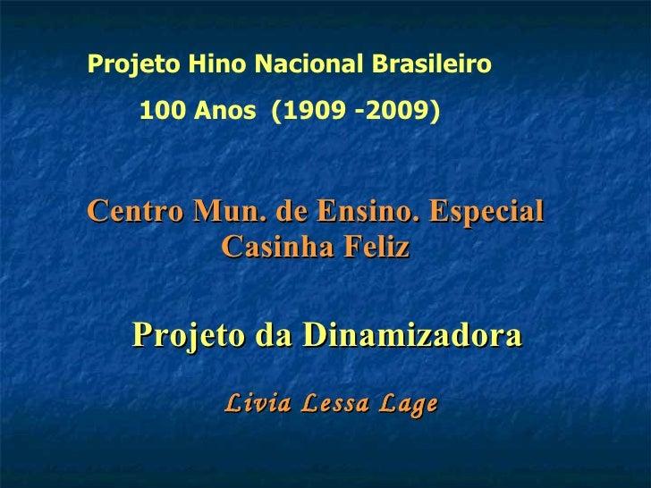 Centro Mun. de Ensino. Especial Casinha Feliz Projeto da Dinamizadora   Livia Lessa Lage Projeto Hino Nacional Brasileiro ...