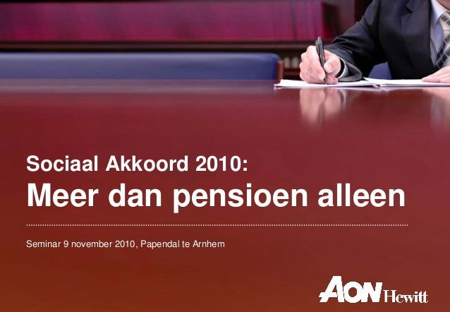 Sociaal Akkoord 2010: Meer dan pensioen alleen Seminar 9 november 2010, Papendal te Arnhem