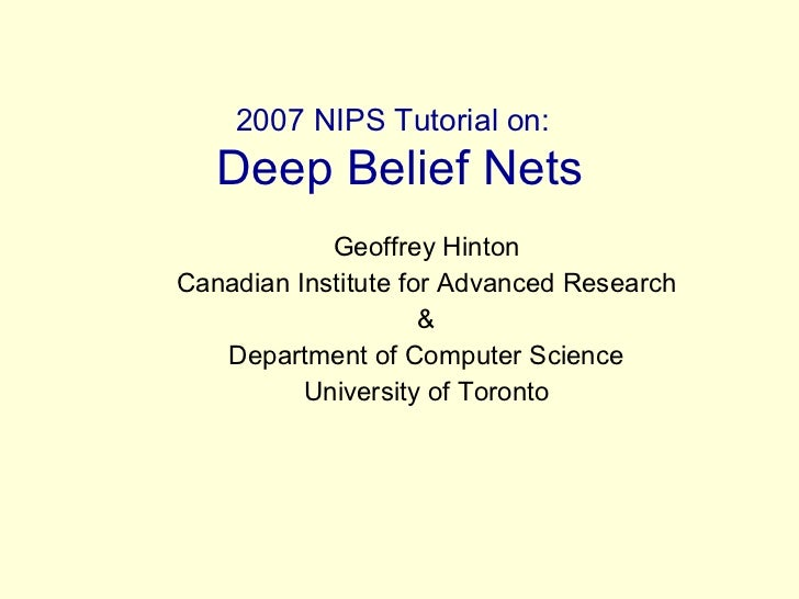 2007 NIPS Tutorial on:   Deep Belief Nets Geoffrey Hinton Canadian Institute for Advanced Research & Department of Compute...