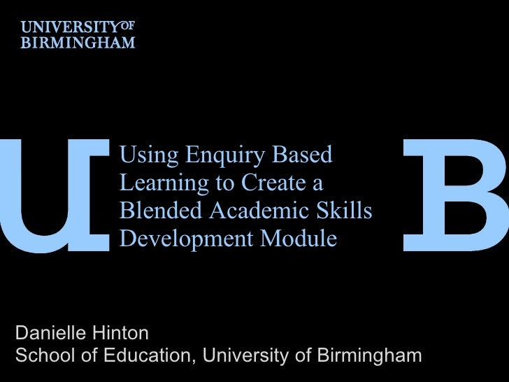 Using Enquiry Based Learning to Create a Blended Academic Skills Development Module  Danielle Hinton School of Education, ...