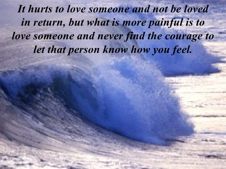 It hurts to love someone and not be loved in return, but what is more painful is to love someone and never find the courag...