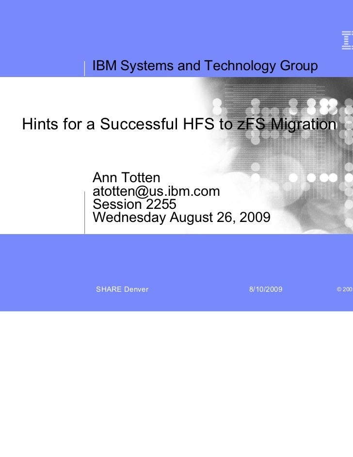 IBM Systems and Technology GroupHints for a Successful HFS to zFS Migration         Ann Totten         atotten@us.ibm.com ...