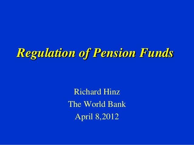 Regulation of Pension FundsRichard HinzThe World BankApril 8,2012