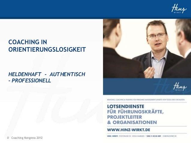COACHING INORIENTIERUNGSLOSIGKEITHELDENHAFT - AUTHENTISCH- PROFESSIONELL0 Coaching Kongress 2012   HINZ-WIRKT.DE