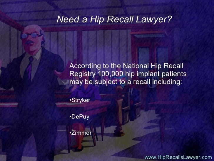 Need a Hip Recall Lawyer? <ul><li>According to the National Hip Recall Registry 100,000 hip implant patients may be subjec...