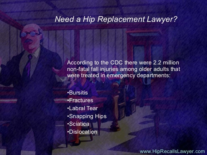 Need a Hip Replacement Lawyer? <ul><li>According to the CDC there were 2.2 million non-fatal fall injuries among older adu...