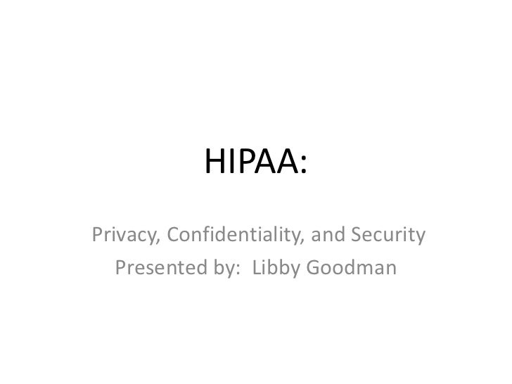 HIPAA:<br />Privacy, Confidentiality, and Security<br />Presented by:  Libby Goodman<br />