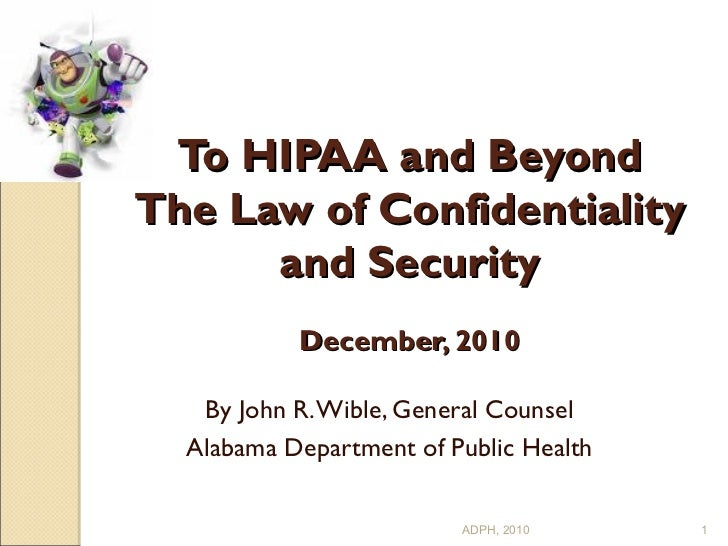 To HIPAA and Beyond The Law of Confidentiality and Security   December, 2010 By John R. Wible, General Counsel Alabama Dep...