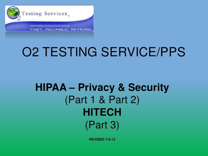 O2 TESTING SERVICE/PPS HIPAA – Privacy & Security      (Part 1 & Part 2)          HITECH          (Part 3)           REVIS...
