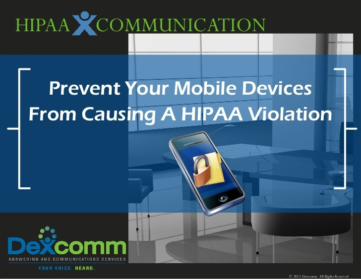 HIPAA   COMMUNICATION   Prevent Your Mobile Devices From Causing A HIPAA Violation                          © 2012 Dexcomm...