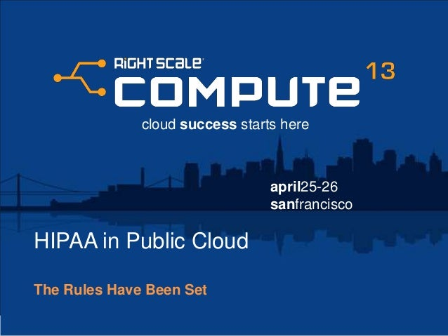 april25-26sanfranciscocloud success starts hereHIPAA in Public CloudThe Rules Have Been Set