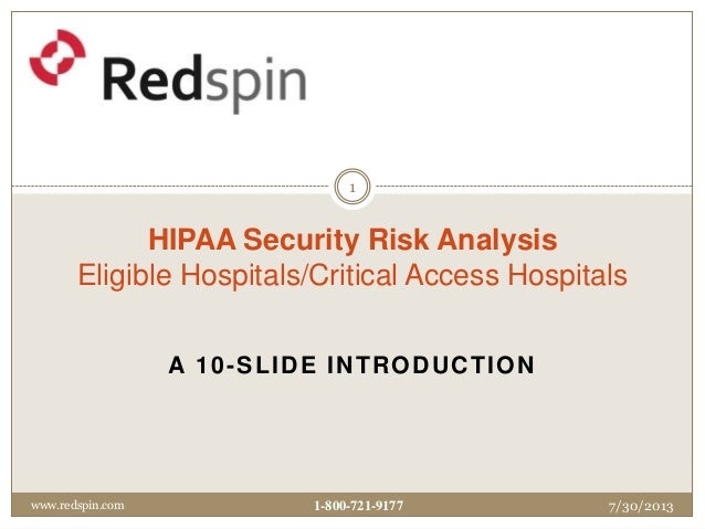 A 10-SLIDE INTRODUCTION HIPAA Security Risk Analysis Eligible Hospitals/Critical Access Hospitals 7/30/2013www.redspin.com...