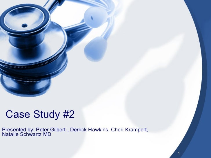 Case Study #2 Presented by: Peter Gilbert , Derrick Hawkins, Cheri Krampert, Natalie Schwartz MD