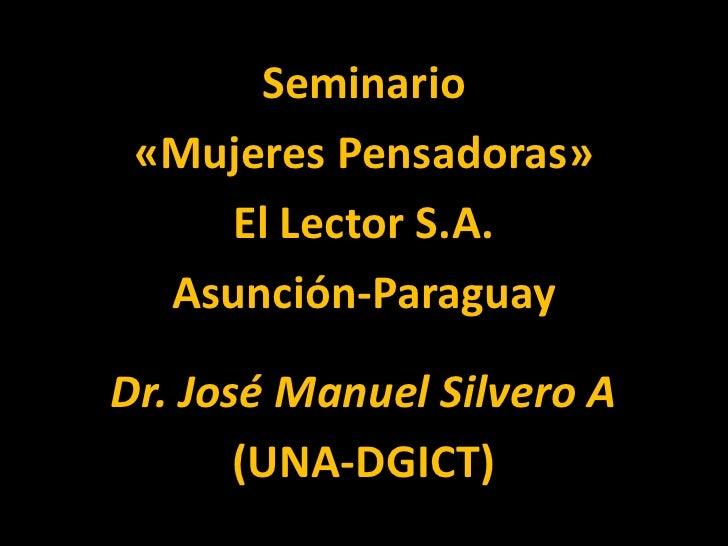 Seminario «Mujeres Pensadoras»    El Lector S.A.  Asunción-ParaguayDr. José Manuel Silvero A       (UNA-DGICT)